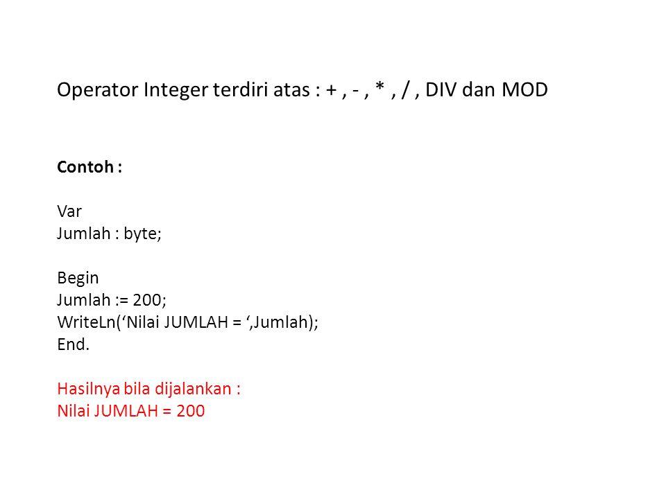 Operator Integer terdiri atas : +, -, *, /, DIV dan MOD Contoh : Var Jumlah : byte; Begin Jumlah := 200; WriteLn('Nilai JUMLAH = ',Jumlah); End. Hasil