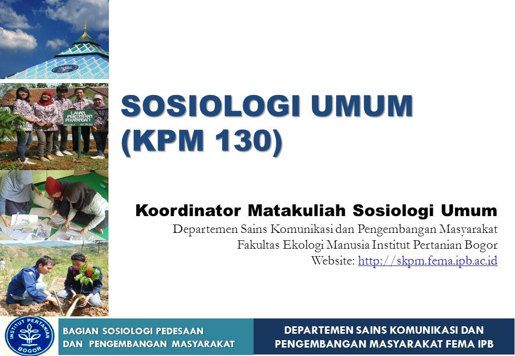 DEPARTEMEN SAINS KOMUNIKASI DAN PENGEMBANGAN MASYARAKAT FEMA IPB BAGIAN SOSIOLOGI PEDESAAN DAN PENGEMBANGAN MASYARAKAT SOSIOLOGI UMUM (KPM 130) Koordi