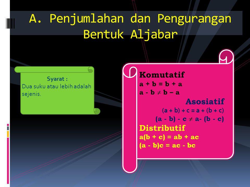 A. Penjumlahan dan Pengurangan Bentuk Aljabar Komutatif a + b = b + a a - b  b – a Asosiatif (a + b) + c = a + (b + c) (a - b) - c  a- (b - c) Distr