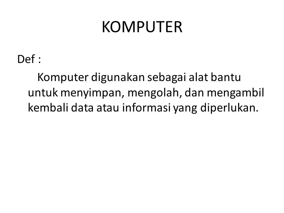 KOMPUTER Def : Komputer digunakan sebagai alat bantu untuk menyimpan, mengolah, dan mengambil kembali data atau informasi yang diperlukan.