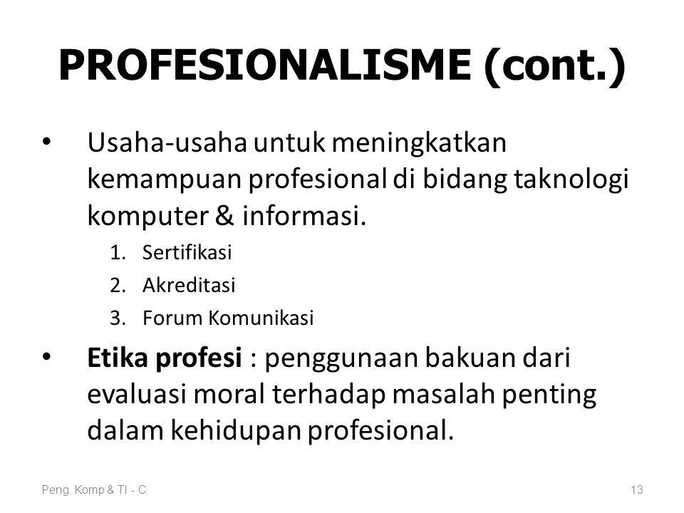PROFESIONALISME (cont.) Usaha-usaha untuk meningkatkan kemampuan profesional di bidang taknologi komputer & informasi. 1.Sertifikasi 2.Akreditasi 3.Fo