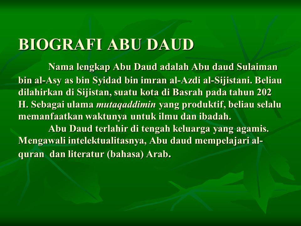 BIOGRAFI ABU DAUD Nama lengkap Abu Daud adalah Abu daud Sulaiman bin al-Asy as bin Syidad bin imran al-Azdi al-Sijistani. Beliau dilahirkan di Sijista