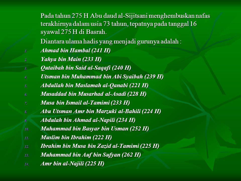 Pada tahun 275 H Abu daud al-Sijitsani menghembuskan nafas terakhirnya dalam usia 73 tahun, tepatnya pada tanggal 16 syawal 275 H di Basrah. Diantara