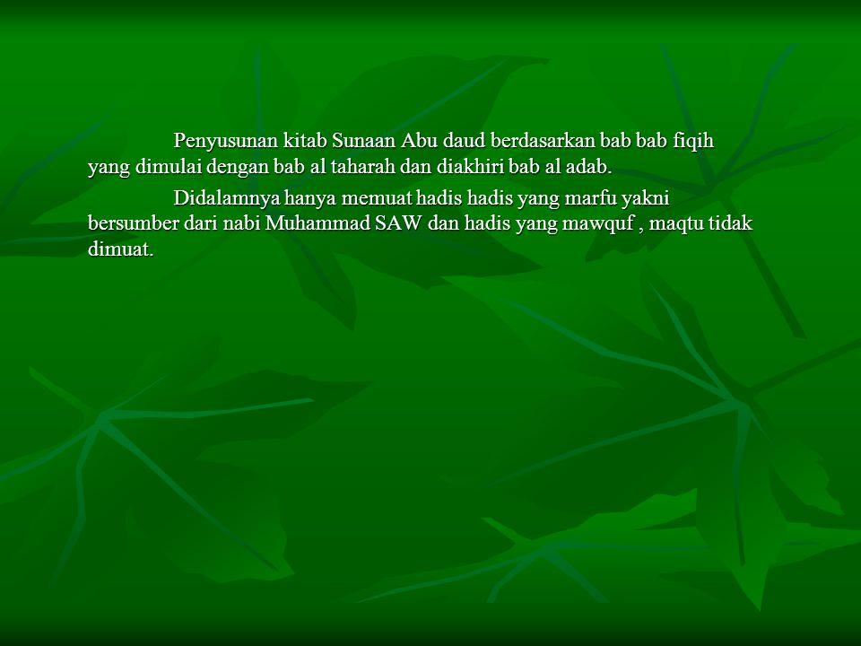 Penyusunan kitab Sunaan Abu daud berdasarkan bab bab fiqih yang dimulai dengan bab al taharah dan diakhiri bab al adab. Didalamnya hanya memuat hadis