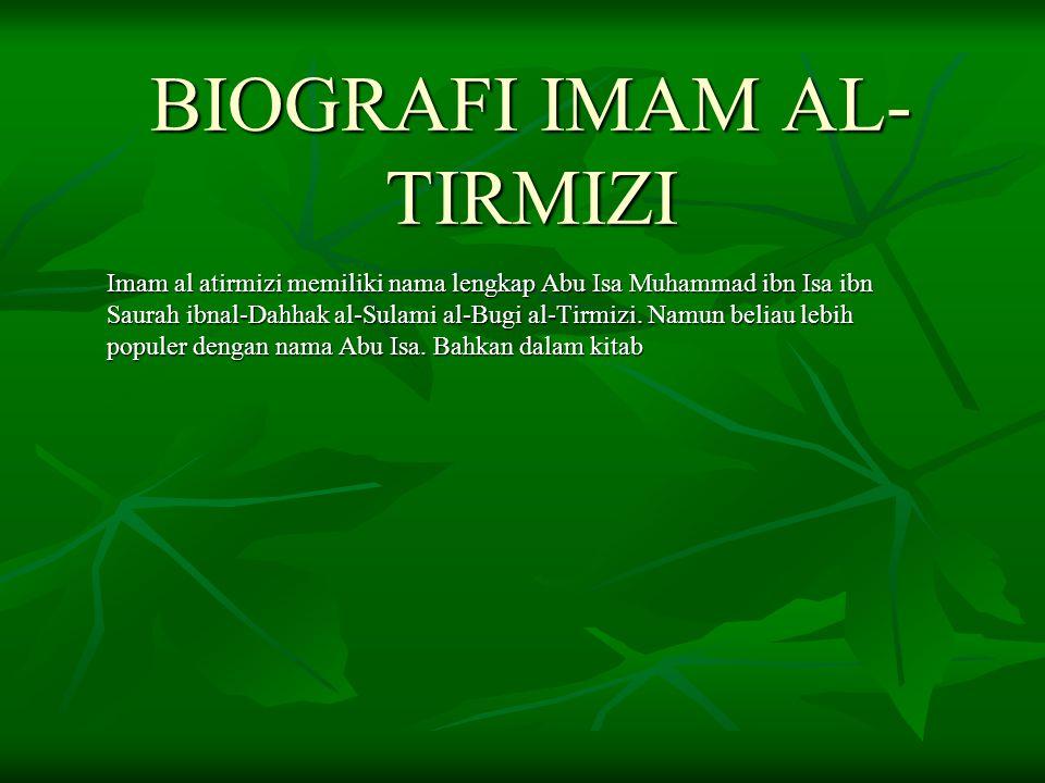 BIOGRAFI IMAM AL- TIRMIZI Imam al atirmizi memiliki nama lengkap Abu Isa Muhammad ibn Isa ibn Saurah ibnal-Dahhak al-Sulami al-Bugi al-Tirmizi. Namun