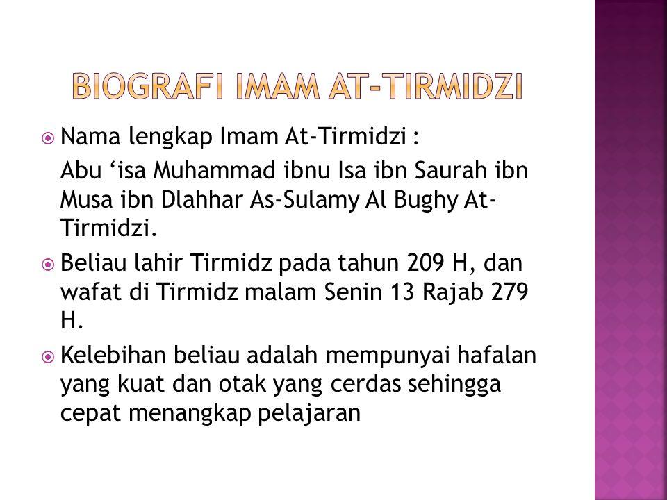  Nama lengkap Imam At-Tirmidzi : Abu 'isa Muhammad ibnu Isa ibn Saurah ibn Musa ibn Dlahhar As-Sulamy Al Bughy At- Tirmidzi.  Beliau lahir Tirmidz p