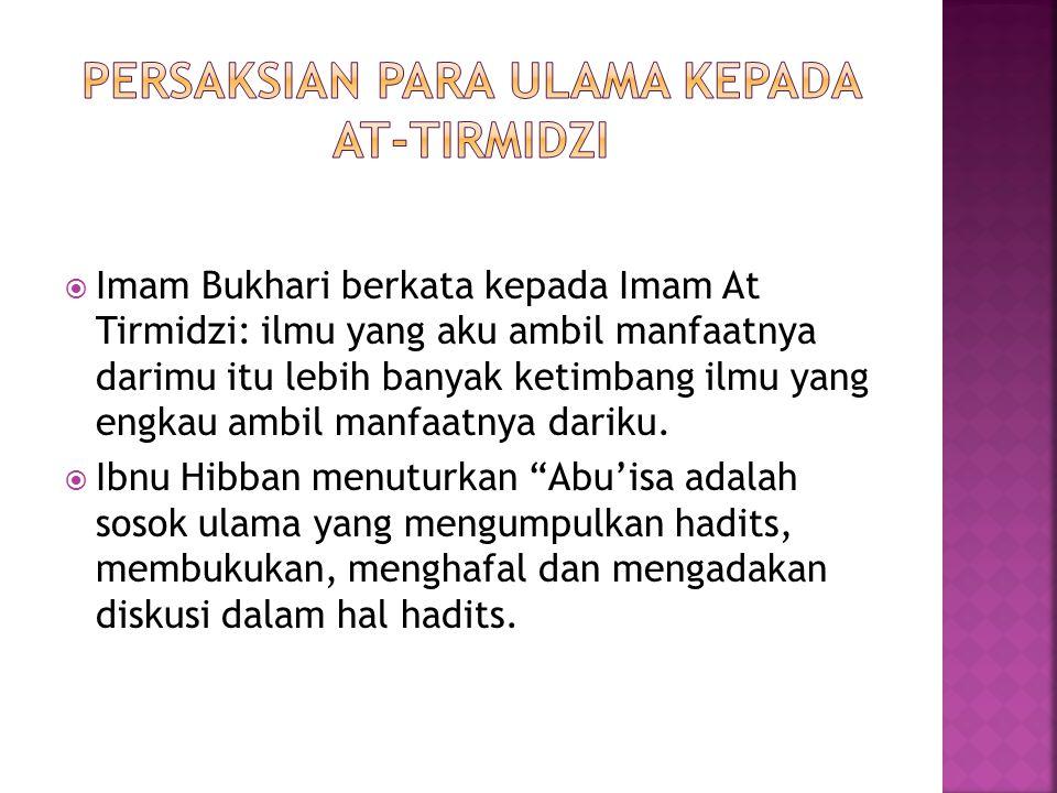  Abu Ya'la al Khalili menuturkan; Imam Tirmidzi adalah seorang yang tsiqah menurut kesepakatan para ulama, terkenal dengan amanah dan keilmuannya.