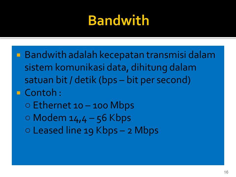  Bandwith adalah kecepatan transmisi dalam sistem komunikasi data, dihitung dalam satuan bit / detik (bps – bit per second)  Contoh : ○ Ethernet 10 – 100 Mbps ○ Modem 14,4 – 56 Kbps ○ Leased line 19 Kbps – 2 Mbps 16