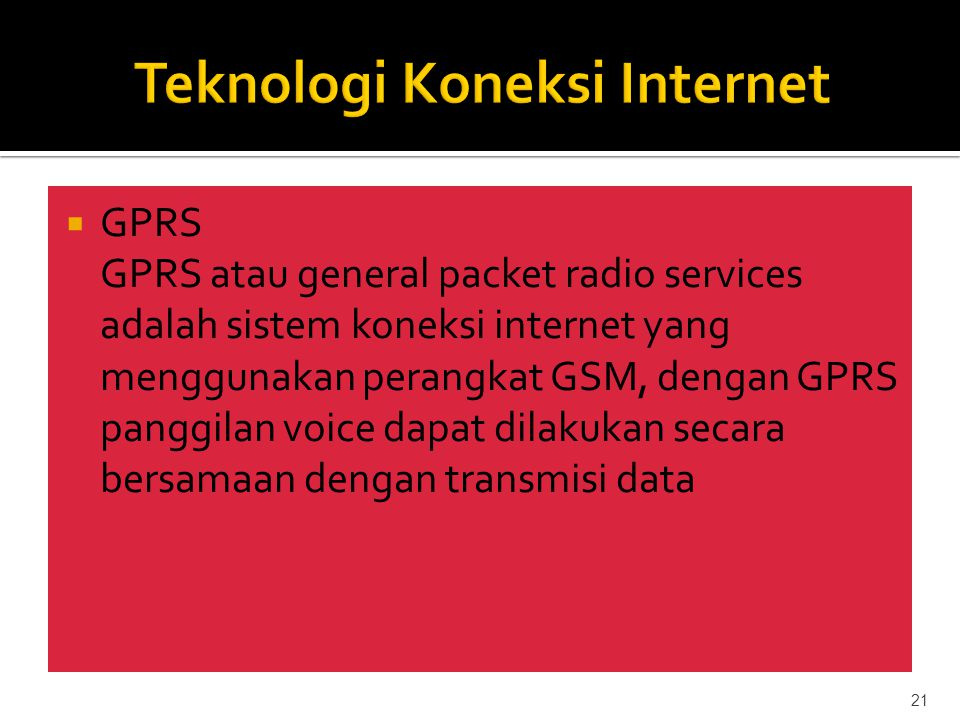  GPRS GPRS atau general packet radio services adalah sistem koneksi internet yang menggunakan perangkat GSM, dengan GPRS panggilan voice dapat dilakukan secara bersamaan dengan transmisi data 21