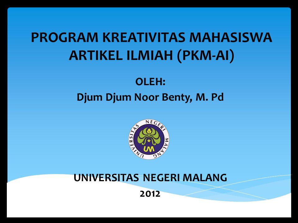 PROGRAM KREATIVITAS MAHASISWA ARTIKEL ILMIAH (PKM-AI) OLEH: Djum Djum Noor Benty, M. Pd UNIVERSITAS NEGERI MALANG 2012
