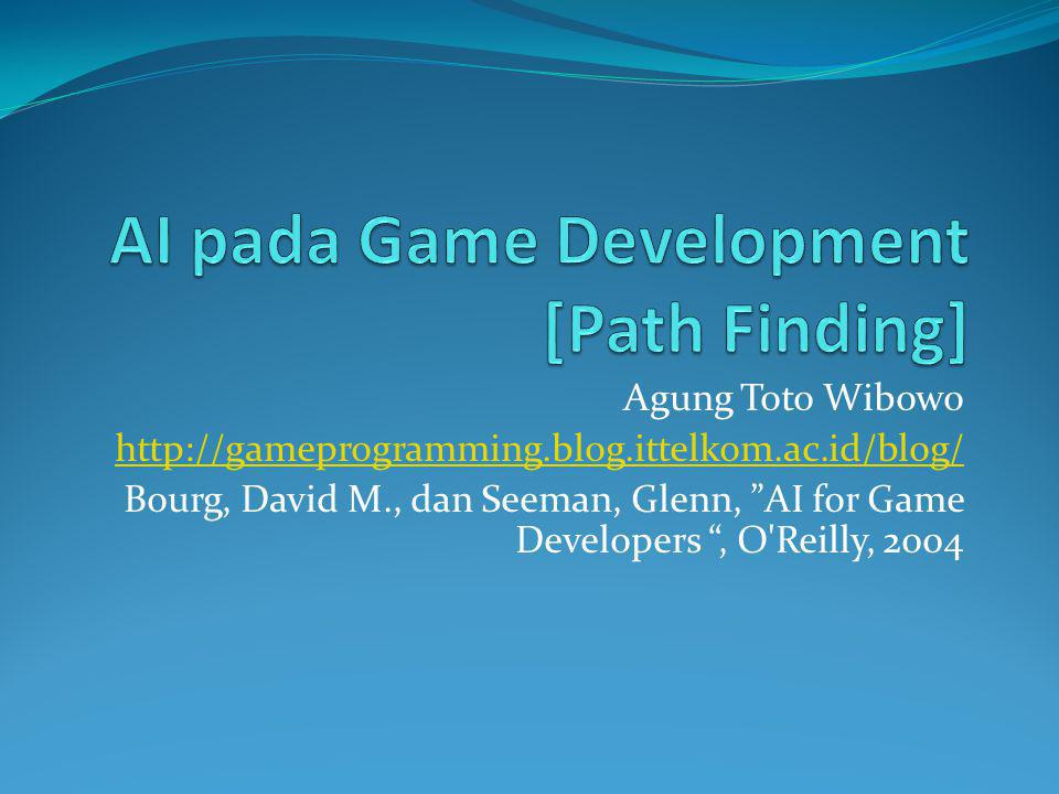 Agung Toto Wibowo http://gameprogramming.blog.ittelkom.ac.id/blog/ Bourg, David M., dan Seeman, Glenn, AI for Game Developers , O Reilly, 2004