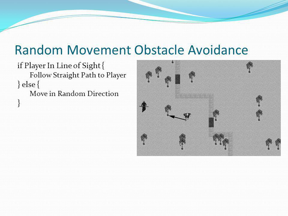 Random Movement Obstacle Avoidance if Player In Line of Sight { Follow Straight Path to Player } else { Move in Random Direction }