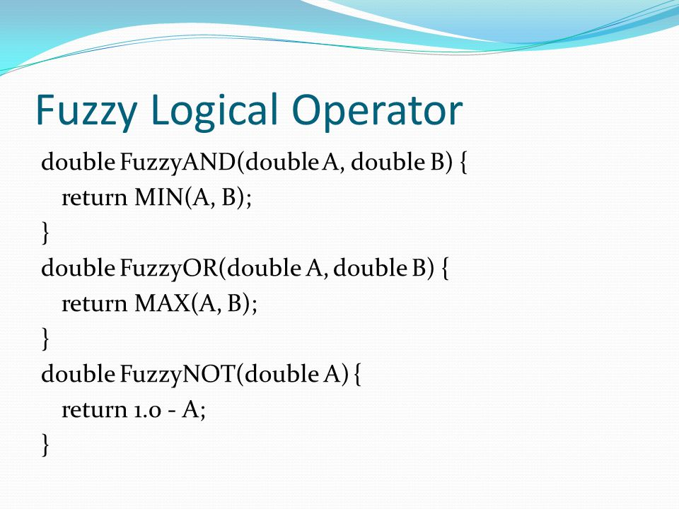 Fuzzy Logical Operator double FuzzyAND(double A, double B) { return MIN(A, B); } double FuzzyOR(double A, double B) { return MAX(A, B); } double Fuzzy