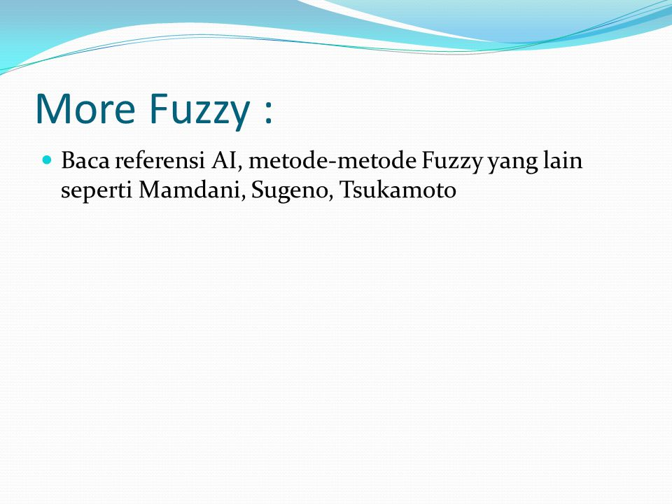 More Fuzzy : Baca referensi AI, metode-metode Fuzzy yang lain seperti Mamdani, Sugeno, Tsukamoto