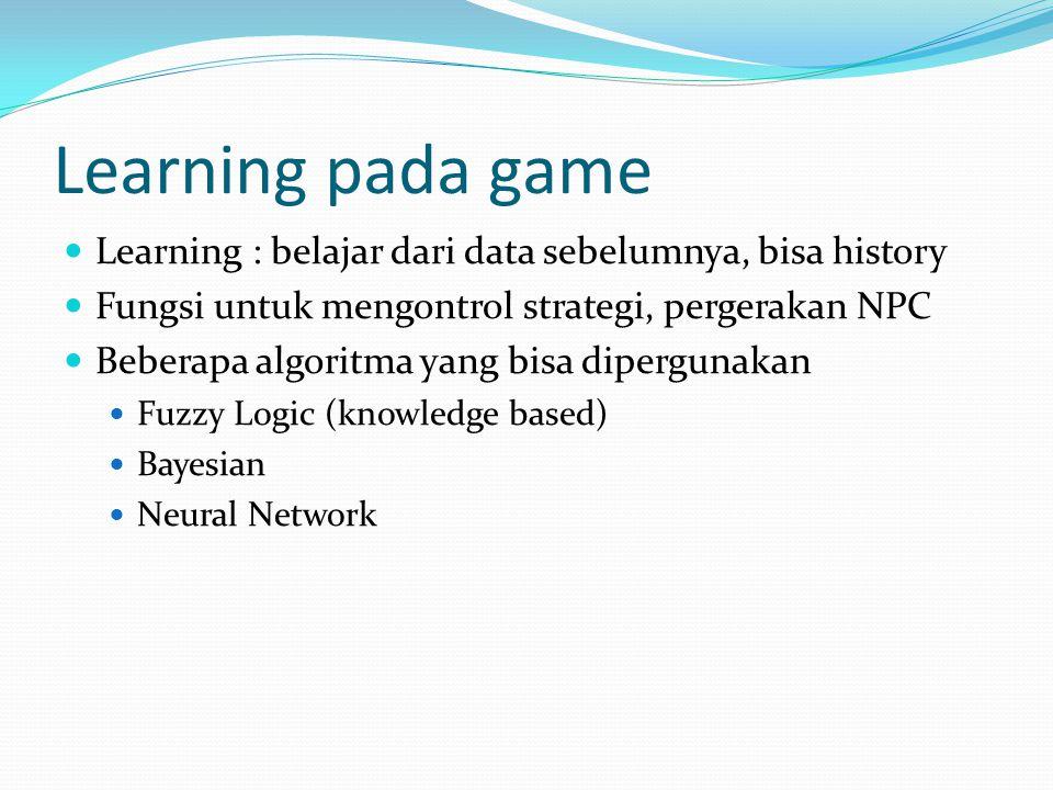 Learning pada game Learning : belajar dari data sebelumnya, bisa history Fungsi untuk mengontrol strategi, pergerakan NPC Beberapa algoritma yang bisa dipergunakan Fuzzy Logic (knowledge based) Bayesian Neural Network