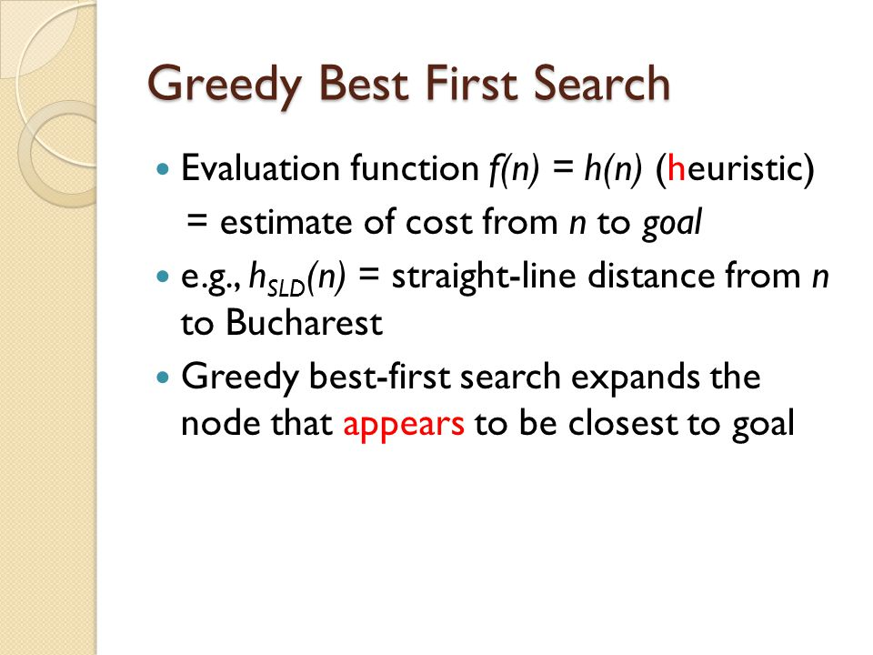 Greedy Best First Search Evaluation function f(n) = h(n) (heuristic) = estimate of cost from n to goal e.g., h SLD (n) = straight-line distance from n to Bucharest Greedy best-first search expands the node that appears to be closest to goal
