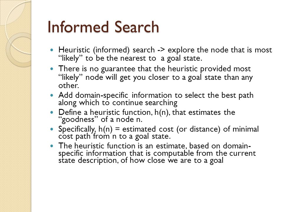 Informed Search Heuristic (informed) search -> explore the node that is most likely to be the nearest to a goal state.