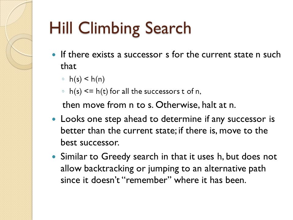 Hill Climbing Search If there exists a successor s for the current state n such that ◦ h(s) < h(n) ◦ h(s) <= h(t) for all the successors t of n, then