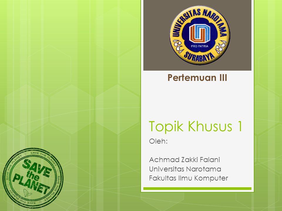 Topik Khusus 1 Oleh: Achmad Zakki Falani Universitas Narotama Fakultas Ilmu Komputer Pertemuan III
