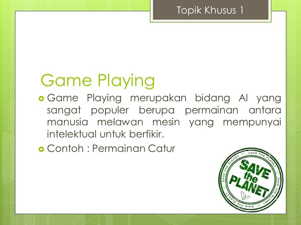 Game Playing  Game Playing merupakan bidang AI yang sangat populer berupa permainan antara manusia melawan mesin yang mempunyai intelektual untuk ber