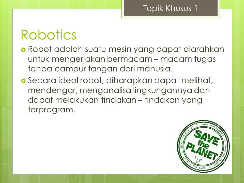 Robotics  Robot adalah suatu mesin yang dapat diarahkan untuk mengerjakan bermacam – macam tugas tanpa campur tangan dari manusia.  Secara ideal rob