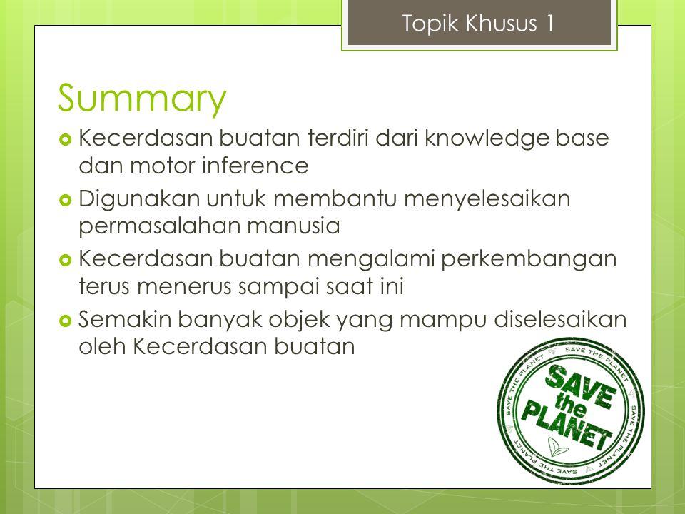 Summary  Kecerdasan buatan terdiri dari knowledge base dan motor inference  Digunakan untuk membantu menyelesaikan permasalahan manusia  Kecerdasan