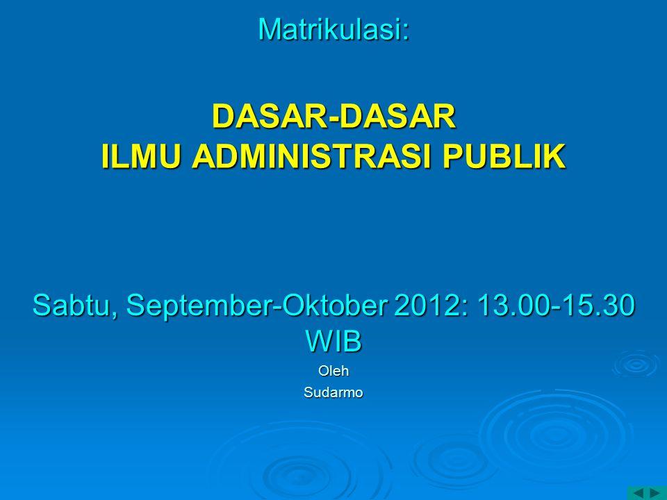 Matrikulasi: DASAR-DASAR ILMU ADMINISTRASI PUBLIK Sabtu, September-Oktober 2012: 13.00-15.30 WIB OlehSudarmo