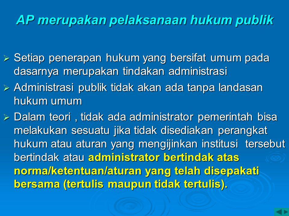AP merupakan pelaksanaan hukum publik  Setiap penerapan hukum yang bersifat umum pada dasarnya merupakan tindakan administrasi  Administrasi publik