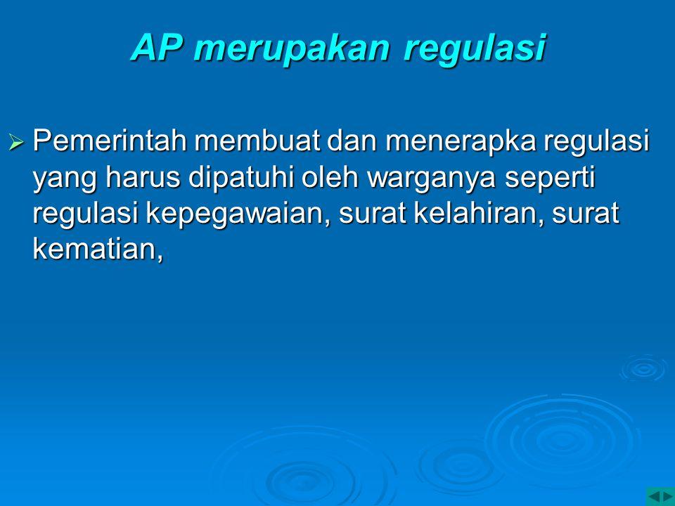 AP merupakan regulasi  Pemerintah membuat dan menerapka regulasi yang harus dipatuhi oleh warganya seperti regulasi kepegawaian, surat kelahiran, sur