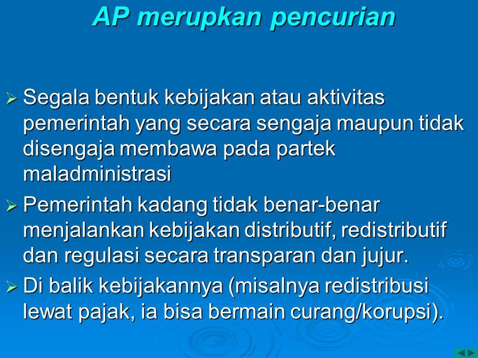 AP merupkan pencurian  Segala bentuk kebijakan atau aktivitas pemerintah yang secara sengaja maupun tidak disengaja membawa pada partek maladministra
