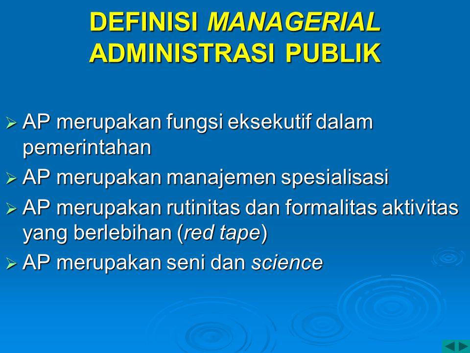 DEFINISI MANAGERIAL ADMINISTRASI PUBLIK  AP merupakan fungsi eksekutif dalam pemerintahan  AP merupakan manajemen spesialisasi  AP merupakan rutini