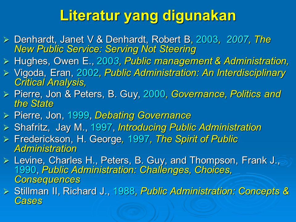 Literatur yang digunakan  Denhardt, Janet V & Denhardt, Robert B, 2003, 2007, The New Public Service: Serving Not Steering  Hughes, Owen E., 2003, P