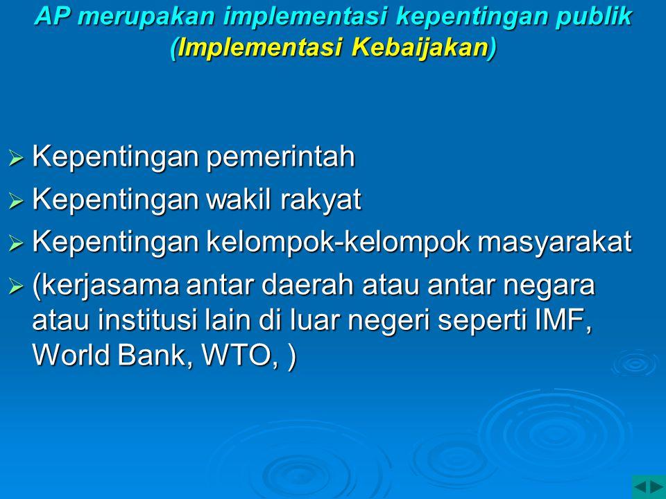 AP merupakan implementasi kepentingan publik (Implementasi Kebaijakan)  Kepentingan pemerintah  Kepentingan wakil rakyat  Kepentingan kelompok-kelo
