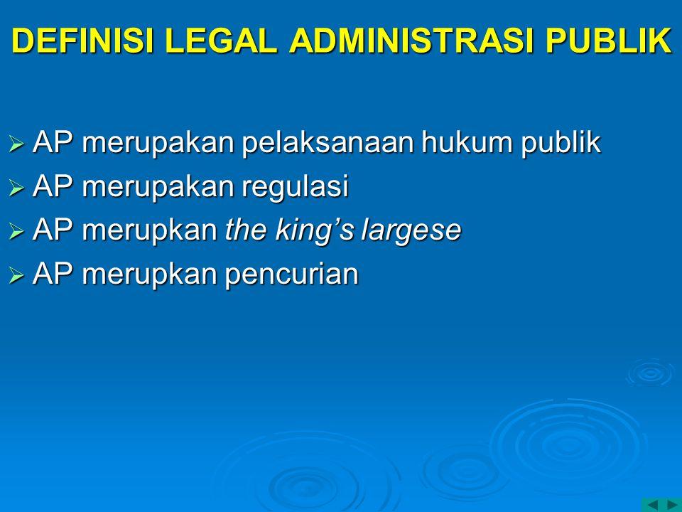 DEFINISI LEGAL ADMINISTRASI PUBLIK  AP merupakan pelaksanaan hukum publik  AP merupakan regulasi  AP merupkan the king's largese  AP merupkan penc