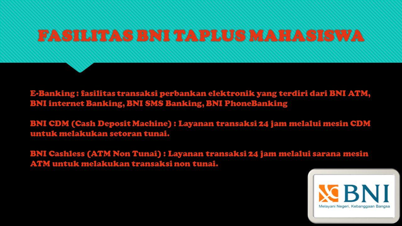 FASILITAS BNI TAPLUS MAHASISWA E-Banking : fasilitas transaksi perbankan elektronik yang terdiri dari BNI ATM, BNI internet Banking, BNI SMS Banking,