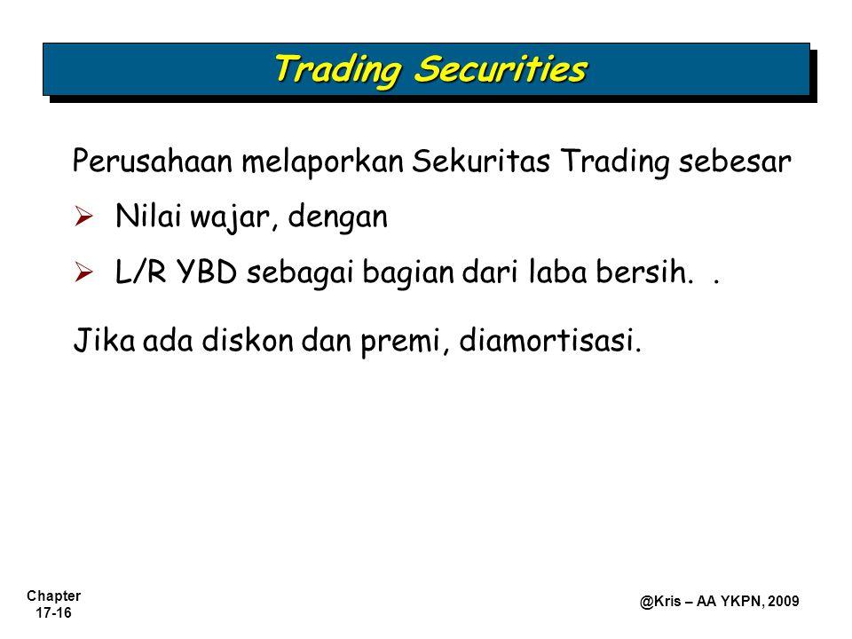 Chapter 17-16 @Kris – AA YKPN, 2009 Trading Securities Perusahaan melaporkan Sekuritas Trading sebesar  Nilai wajar, dengan  L/R YBD sebagai bagian