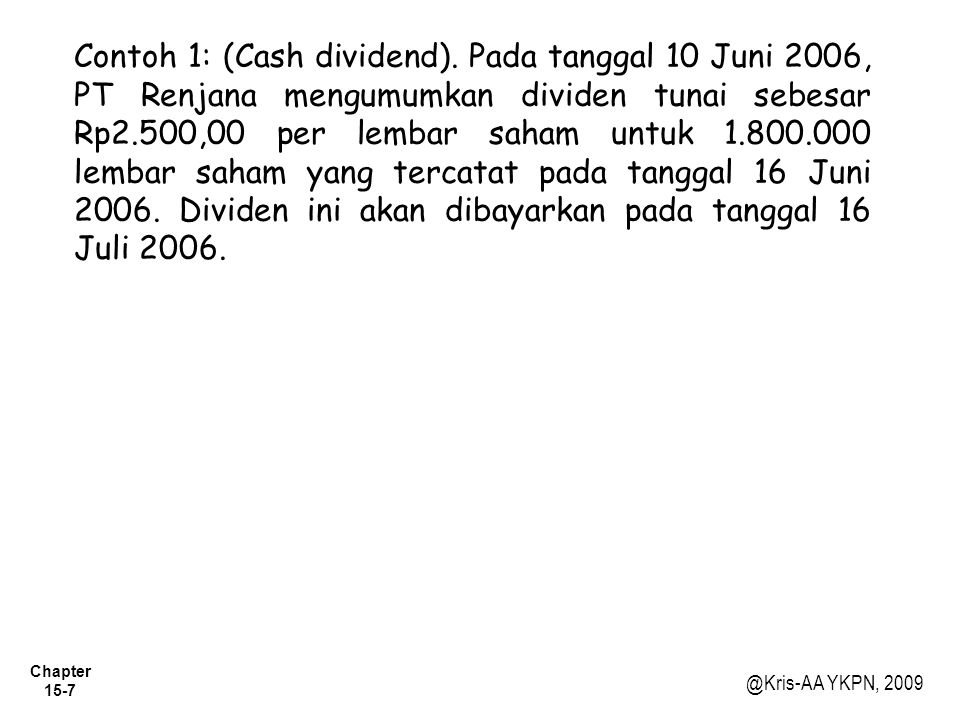 Chapter 15-7 @Kris-AA YKPN, 2009 Contoh 1: (Cash dividend). Pada tanggal 10 Juni 2006, PT Renjana mengumumkan dividen tunai sebesar Rp2.500,00 per lem