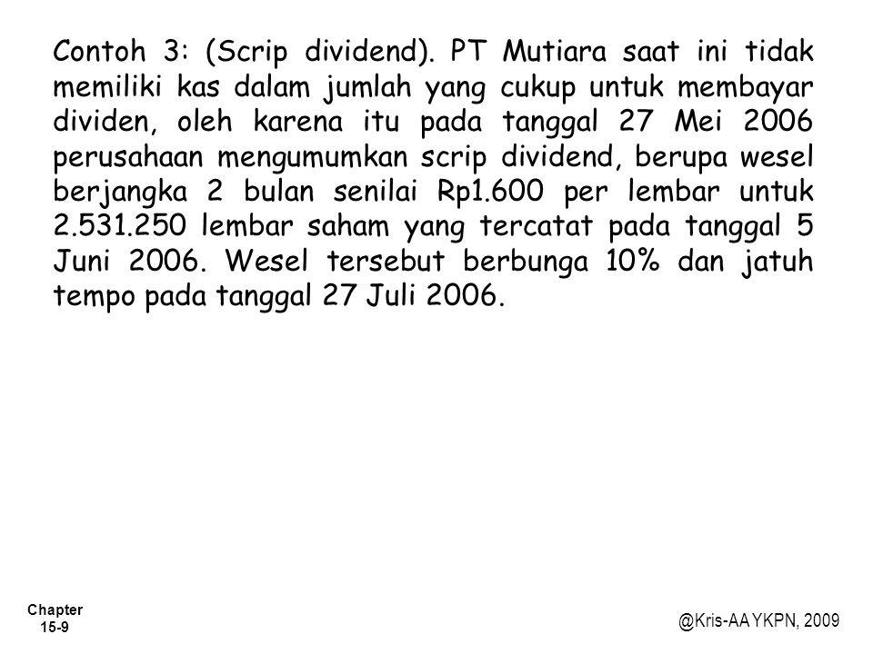 Chapter 15-9 @Kris-AA YKPN, 2009 Contoh 3: (Scrip dividend). PT Mutiara saat ini tidak memiliki kas dalam jumlah yang cukup untuk membayar dividen, ol