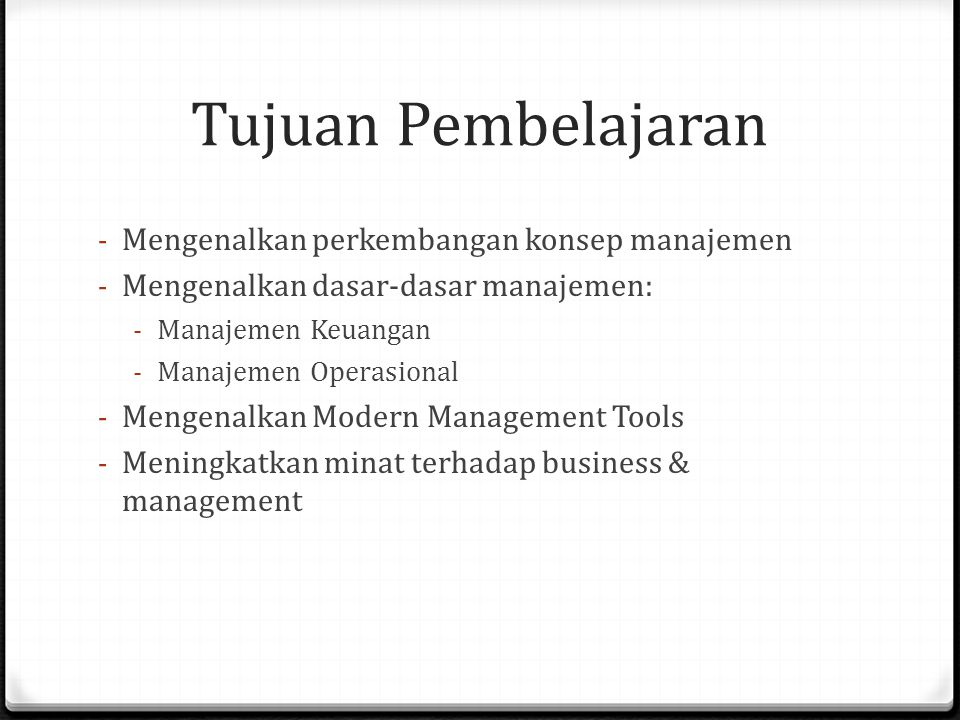 Tujuan Pembelajaran - Mengenalkan perkembangan konsep manajemen - Mengenalkan dasar-dasar manajemen: - Manajemen Keuangan - Manajemen Operasional - Mengenalkan Modern Management Tools - Meningkatkan minat terhadap business & management