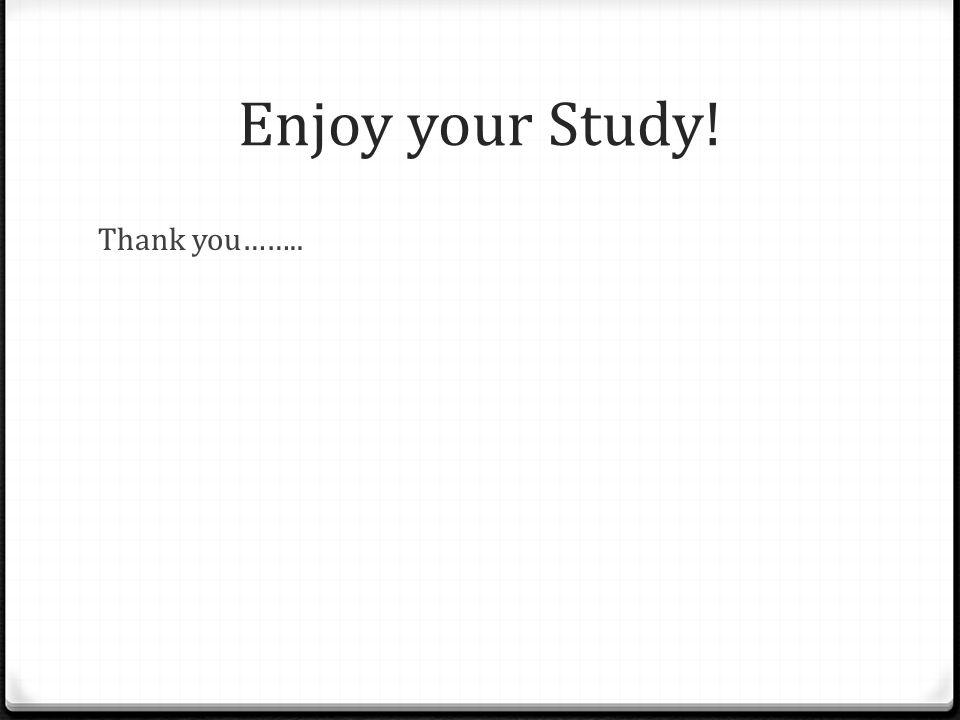 Enjoy your Study! Thank you……..