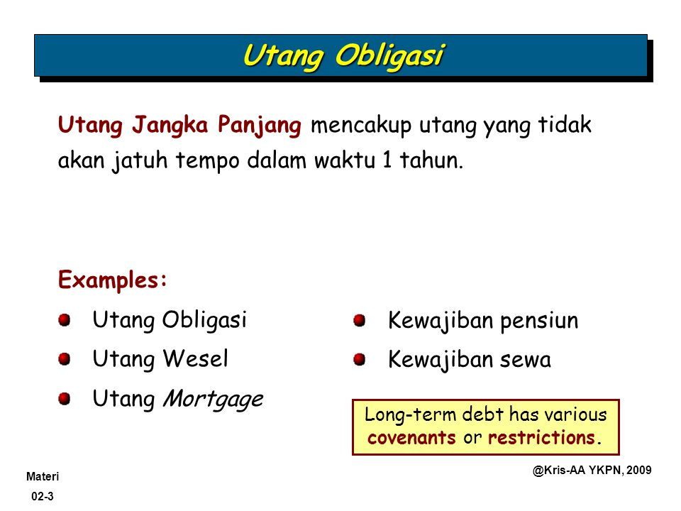 Materi 02-3 @Kris-AA YKPN, 2009 Utang Obligasi Utang Jangka Panjang mencakup utang yang tidak akan jatuh tempo dalam waktu 1 tahun. Examples: Utang Ob