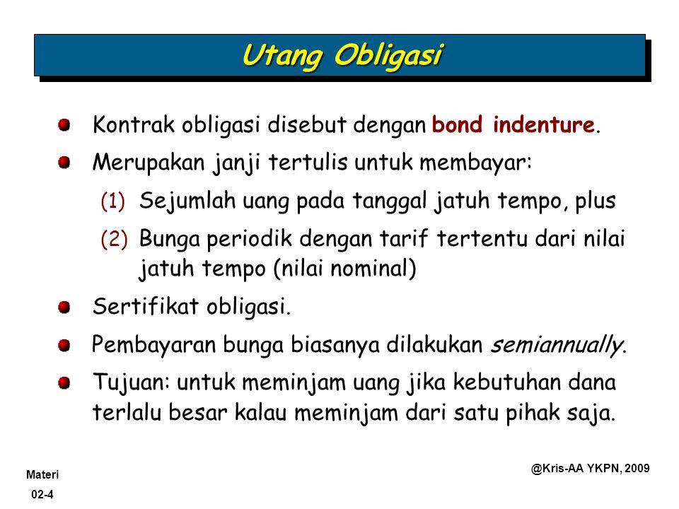 Materi 02-4 @Kris-AA YKPN, 2009 Utang Obligasi Kontrak obligasi disebut dengan bond indenture. Merupakan janji tertulis untuk membayar: (1) Sejumlah u