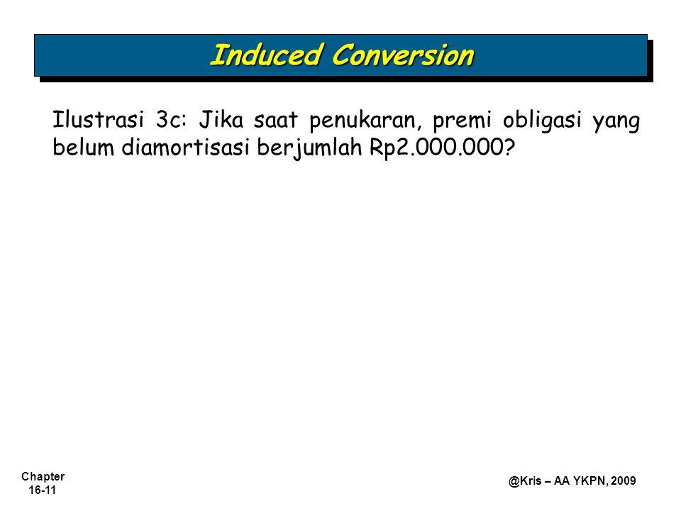 Chapter 16-11 @Kris – AA YKPN, 2009 Induced Conversion Ilustrasi 3c: Jika saat penukaran, premi obligasi yang belum diamortisasi berjumlah Rp2.000.000