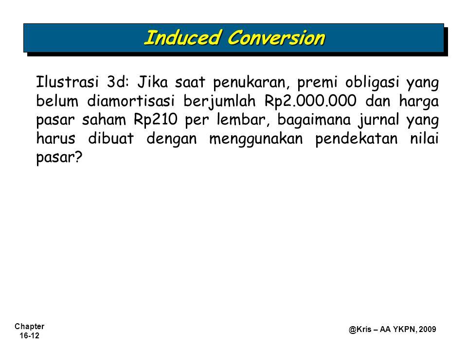 Chapter 16-12 @Kris – AA YKPN, 2009 Induced Conversion Ilustrasi 3d: Jika saat penukaran, premi obligasi yang belum diamortisasi berjumlah Rp2.000.000 dan harga pasar saham Rp210 per lembar, bagaimana jurnal yang harus dibuat dengan menggunakan pendekatan nilai pasar?