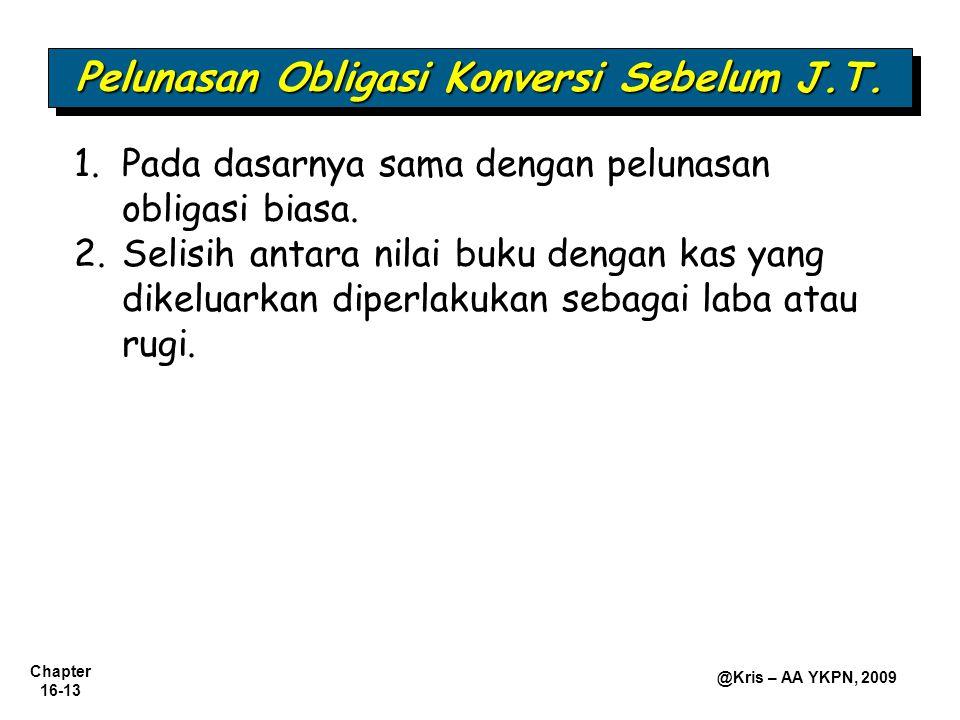 Chapter 16-13 @Kris – AA YKPN, 2009 Pelunasan Obligasi Konversi Sebelum J.T. 1.Pada dasarnya sama dengan pelunasan obligasi biasa. 2.Selisih antara ni