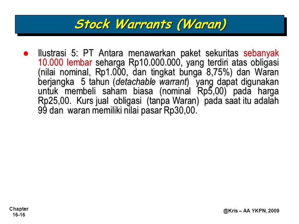 Chapter 16-16 @Kris – AA YKPN, 2009 Ilustrasi 5: PT Antara menawarkan paket sekuritas sebanyak 10.000 lembar seharga Rp10.000.000, yang terdiri atas obligasi (nilai nominal, Rp1.000, dan tingkat bunga 8,75%) dan Waran berjangka 5 tahun ( detachable warrant ) yang dapat digunakan untuk membeli saham biasa (nominal Rp5,00) pada harga Rp25,00.
