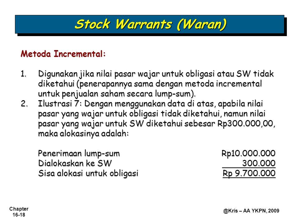 Chapter 16-18 @Kris – AA YKPN, 2009 Stock Warrants (Waran) Metoda Incremental: 1.Digunakan jika nilai pasar wajar untuk obligasi atau SW tidak diketahui (penerapannya sama dengan metoda incremental untuk penjualan saham secara lump-sum).
