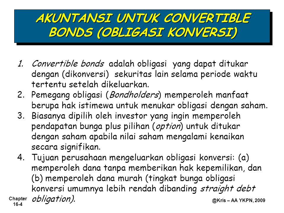 Chapter 16-4 @Kris – AA YKPN, 2009 1.Convertible bonds adalah obligasi yang dapat ditukar dengan (dikonversi) sekuritas lain selama periode waktu tertentu setelah dikeluarkan.