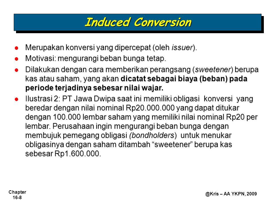 Chapter 16-9 @Kris – AA YKPN, 2009 Induced Conversion Ilustrasi 3a: Jika saat penukaran, diskon obligasi yang belum diamortisasi berjumlah Rp900.000,00?