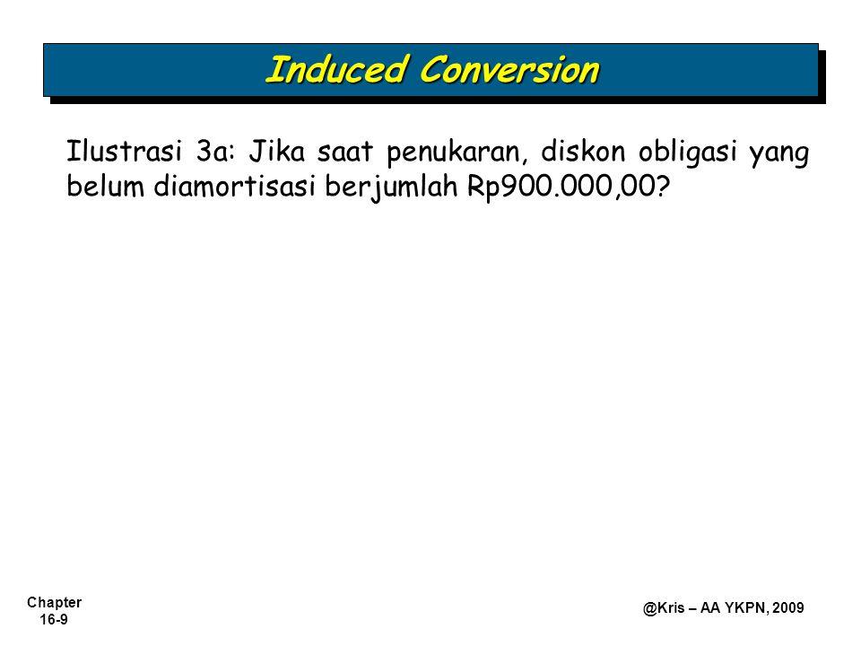 Chapter 16-10 @Kris – AA YKPN, 2009 Induced Conversion Ilustrasi 3b: Jika saat penukaran, diskon obligasi yang belum diamortisasi berjumlah Rp900.000,00 dan harga pasar saham Rp210 per lembar, bagaimana jurnal yang harus dibuat dengan menggunakan pendekatan nilai pasar?